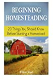img - for Beginning Homesteading: 20 Things You Should Know Before Starting a Homestead (Homesteading, homestead, backyard homestead) book / textbook / text book