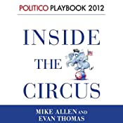 Inside the Circus - Romney, Santorum and the GOP Race: Playbook 2012 (POLITICO Inside Election 2012) | [Evan Thomas, Mike Allen]