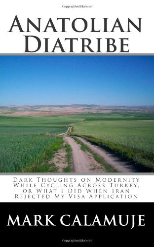 Anatolian Diatribe: Dark Thoughts on Modernity While Cycling Across Turkey, or What I Did When Iran Rejected My Visa Application PDF