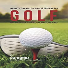 Innovative Mental Toughness Training for Golf: Using Visualization to Control Fear, Anxiety, and Nerves (       UNABRIDGED) by Joseph Correa (Certified Meditation Instructor) Narrated by Andrea Erickson