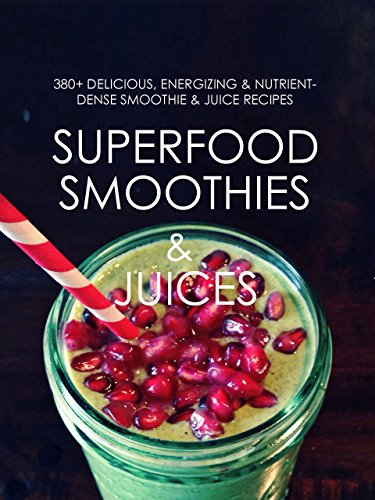 Superfood Smoothies and Juices: 380+ Delicious, Energizing & Nutrient-dense Smoothie & Juice Recipes by United Authors