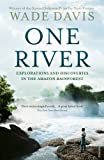 One River: Explorations and Discoveries in the Amazon Rain Forest Wade Davis