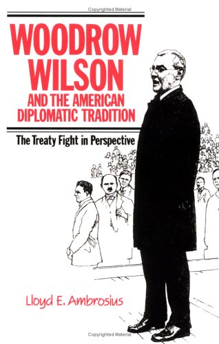Woodrow Wilson and the American Diplomatic Tradition: The Treaty Fight in Perspective, LLOYD E. AMBROSIUS