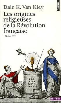 Les origines religieuses de la Révolution française (1560-1791) par Van Kley