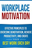Workplace Motivation: Effective Principles to Overcome Demotivation, Achieve Productivity, and Create Your Best Work Each Day (Motivation at Work, Work Productivity, Motivation, Positive Attitude)