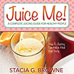 Juice Me! A Complete Juicing Guide for Healthy People | Stacia G. Browne