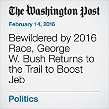 Bewildered by 2016 Race, George W. Bush Returns to the Trail to Boost Jeb Other by Philip Rucker, Ed O'Keefe Narrated by Jill Melancon
