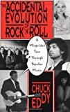 Chuck Eddy The Accidental Evolution Of Rock'n'roll: A Misguided Tour Through Popular Music
