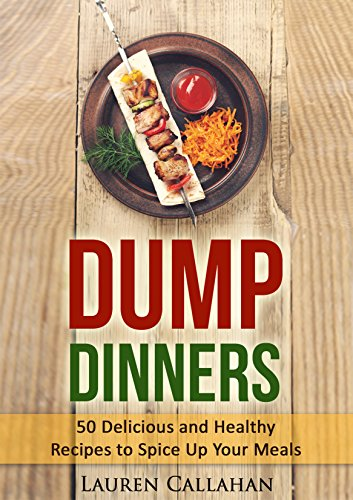 Dump Dinners: 50 Delicious and Healthy Recipes to Spice Up Your Meals (dump dinner cookbook, dump dinner recipes, dump dinners recipes, budget meals, budget cooking, budget cookbook, budget meals) by Lauren Callahan
