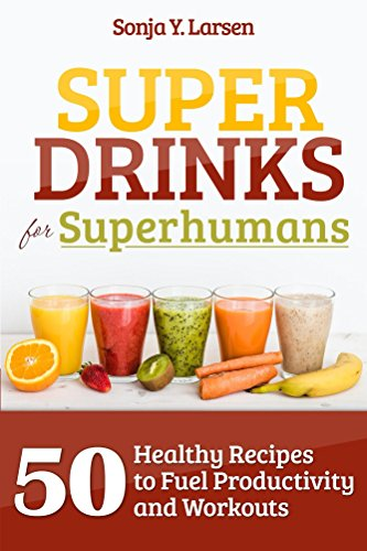 Superdrinks for Superhumans: 50 Healthy Recipes to Fuel Productivity and Workouts by Sonja Y Larsen