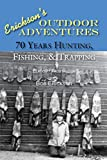 70 Years of Hunting, Fishing & Trapping: Hunting, Fishing, Outdoors, Exciting, Humorous (Ericksons Outdoor Adventures Book 2)