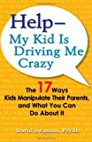 Help–My Kid is Driving Me Crazy: The 17 Ways Kids Manipulate Their Parents, and What You Can Do About It