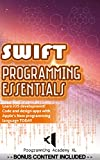 SWIFT: PROGRAMMING ESSENTIALS (Bonus Content Included): Learn iOS development! Code and design apps with Apple's New progr...
