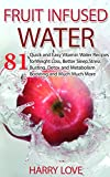 Fruit Infused Water: 81 Quick and Easy Vitamin Water Recipes for Weight Loss, Better Sleep,Stress Busting, Detox and Metabolism Boosting and Much Much More