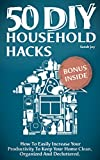 DIY Household Hacks: 50 DIY Household Hacks - How To Easily Increase Your Productivity To Keep Your Home Clean, Organized And Decluttered!: DIY Household Hacks To Save Time And Money