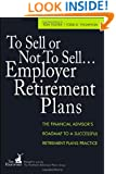 To Sell or Not to Sell...Employer Retirement Plans: The Financial Advisor's Roadmap to a Successful Retirement Plans Practice