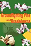 Groundfighting Pins and Breakdowns: Effective Pins and Breakdowns for Judo, Jujitsu, Submission Grappling and Mixed Martial Arts