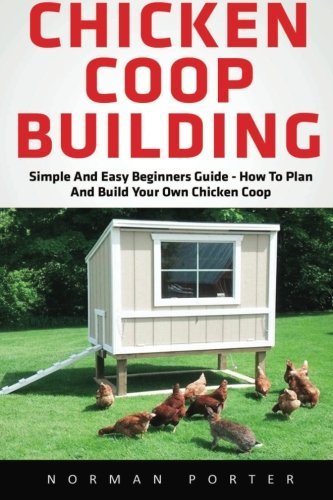 Chicken Coop Building: Simple And Easy Beginners Guide - How To Plan And Build Your Own Chicken Coop! (Chicken Coops For Dummies, Chicken Coop Plans, How To Build A Chicken Coop) (Building Plans For Chicken Coops compare prices)
