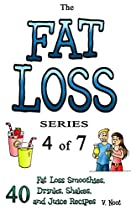 Fat Loss Tips 4: The Fat Loss Series: Book 4 of 7 - 40 Fat Loss Smoothies, Drinks, Shakes, and Juice Recipes (Fat Loss Juice, Fat Loss Smoothie, Fat Loss Drink, Fat Loss Shake, Weight Loss Shakes)