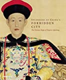Bennet Bronson Splendors of China's Forbidden City: The Glorious Reign of Emperor Qianlong