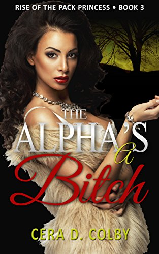Book: The Alpha's a Bitch - Rise Of The Pack Princess Book 3 - A Paranormal Werewolf Romance (Ruled by the Female Alpha) by Cera D. Colby