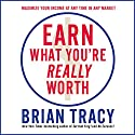 Earn What You're Really Worth: Maximize Your Income at Any Time in Any Market Audiobook by Brian Tracy Narrated by Brian Tracy
