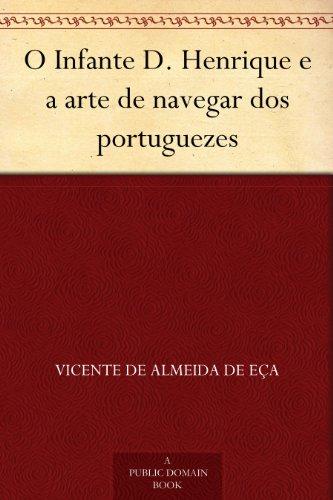 Vicente de Almeida de Eça - O Infante D. Henrique e a arte de navegar dos portuguezes (Portuguese Edition)