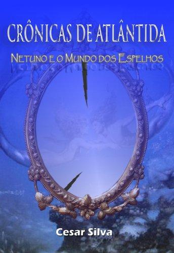 Cesar Silva - Crônicas de Atlântida: Netuno e o Mundo dos Espelhos