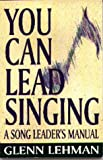 You Can Lead Singing: A Song Leader's Manual (1561481173) by Lehman, Glenn