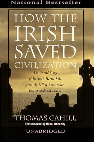 How the Irish Saved Civilization : The Untold Story of Ireland's Heroic Role from the Fall of Rome to the Rise of Medieval Europe