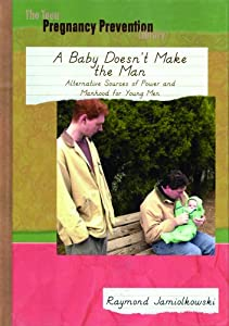 A Ba|||Doesn't Make the Man: Alternative Sources of Power and Manhood for Young Men (Teen Pregnancy Prevention Library) Raymond M. Jamiolkowski