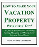 How to Make Your Vacation Property Work for You!: The Quick & Easy Guide to Advertising, Renting, Managing, and Making Money from Your Second Home (Revised Edition)