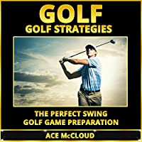 Golf: Golf Strategies: The Perfect Swing: Golf Game Preparation (       UNABRIDGED) by Ace McCloud Narrated by Joshua Mackey