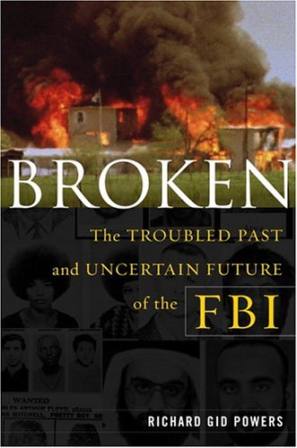 Broken: The Troubled Past and Uncertain Future of the FBI, Richard Gid Powers