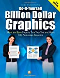 Do-It-Yourself Billion Dollar Graphics: 3 Fast and Easy Steps to Turn Your Text and Ideas Into Persuasive Graphics