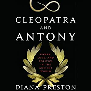 Cleopatra and Antony: Power, Love, and Politics in the Ancient World | [Diana Preston]