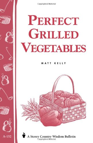 Perfect Grilled Vegetables: Storey'S Country Wisdom Bulletin A-152 (Storey Publishing Bulletin, A-152)