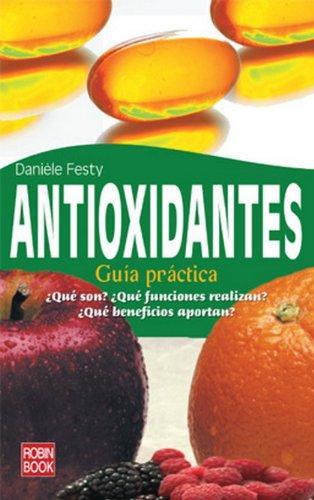 Antioxidantes: Guia Practica: ¿Que Son?, ¿Que Funciones Realizan? ¿Que Beneficios Aportan?