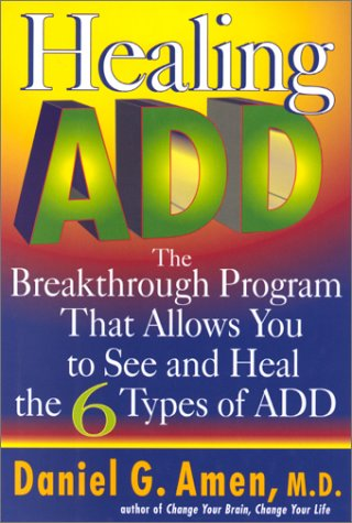 Healing Add : The Breakthrough Program That Allows You to See and Heal the Six Types of Attention Deficit Disorder, DANIEL G. AMEN