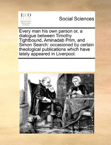 Every man his own parson or, a dialogue between Timothy Tightbound, Aminadab Prim, and Simon Search: occasioned by certain theological publications which have lately appeared in Liverpool.