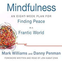 Mindfulness: An Eight-Week Plan for Finding Peace in a Frantic World (       ABRIDGED) by Mark Williams, Danny Penman, Jon Kabat-Zinn (foreword) Narrated by Mark Williams, Jon Kabat-Zinn