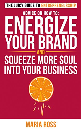 The Juicy Guide to Entrepreneurship: Advice on How to Energize your Brand and Squeeze More Soul Into Your Business (The Juicy Guides)