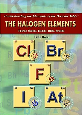 The Halogen Elements: Fluorine, Chlorine, Bromine, Iodine, Astatine (Understanding the Elements of the Periodic Table)