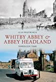 Whitby Abbey & Abbey Headland Through Time Alan Whitworth