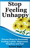 Stop Feeling Unhappy: Proven Ways To Overcome Feeling Lonely, Depressed, Hopeless And Sad