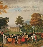 Life in the Country House in Georgian Ireland (The Paul Mellon Centre for Studies in British Art)