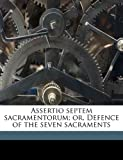 img - for Assertio septem sacramentorum; or, Defence of the seven sacraments book / textbook / text book