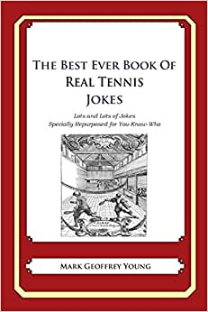 The Best Ever Book Of Real Tennis Jokes: Lots And Lots Of Jokes Specially Repurposed For You-Know-Who