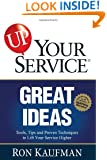 UP! Your Service Great Ideas: Tools, Tips and Proven Techniques to Lift Your Service Higher (UP! Your Service!)