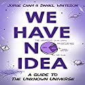 We Have No Idea: A Guide to the Unknown Universe Hörbuch von Jorge Cham, Daniel Whiteson Gesprochen von: Daniel Whiteson